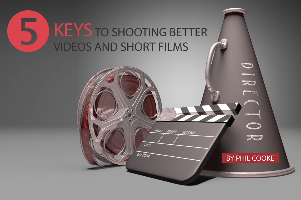 5 Keys to Shooting Better Videos and Short Films