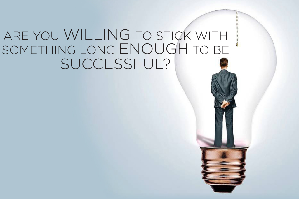 Are you Willing to Stick with Something Long Enough to be Successful?