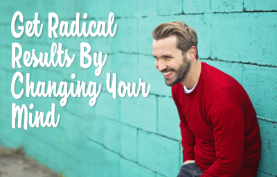 Get Radical Results by Changing Your Mind